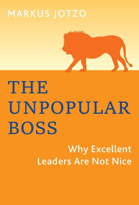 The Unpopular Boss - Why Excellent Leaders Are Not Nice