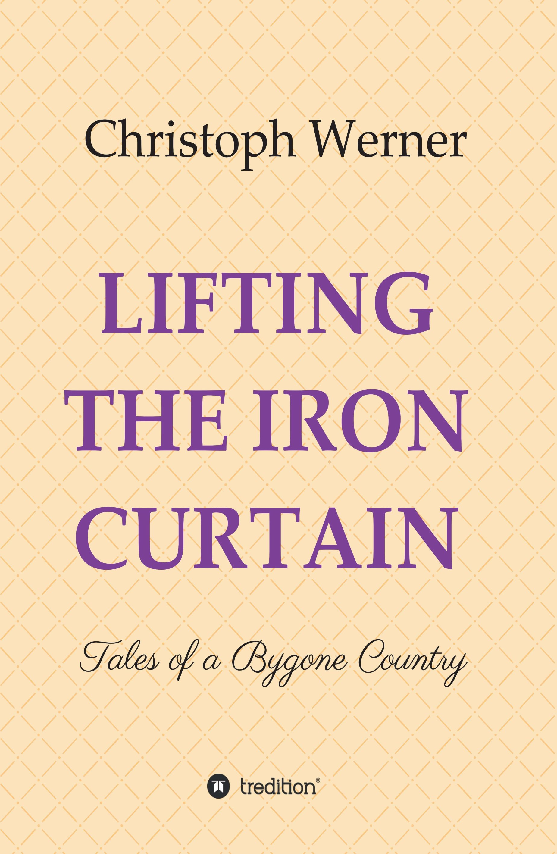 LIFTING THE IRON CURTAIN - Tales of a Bygone Country