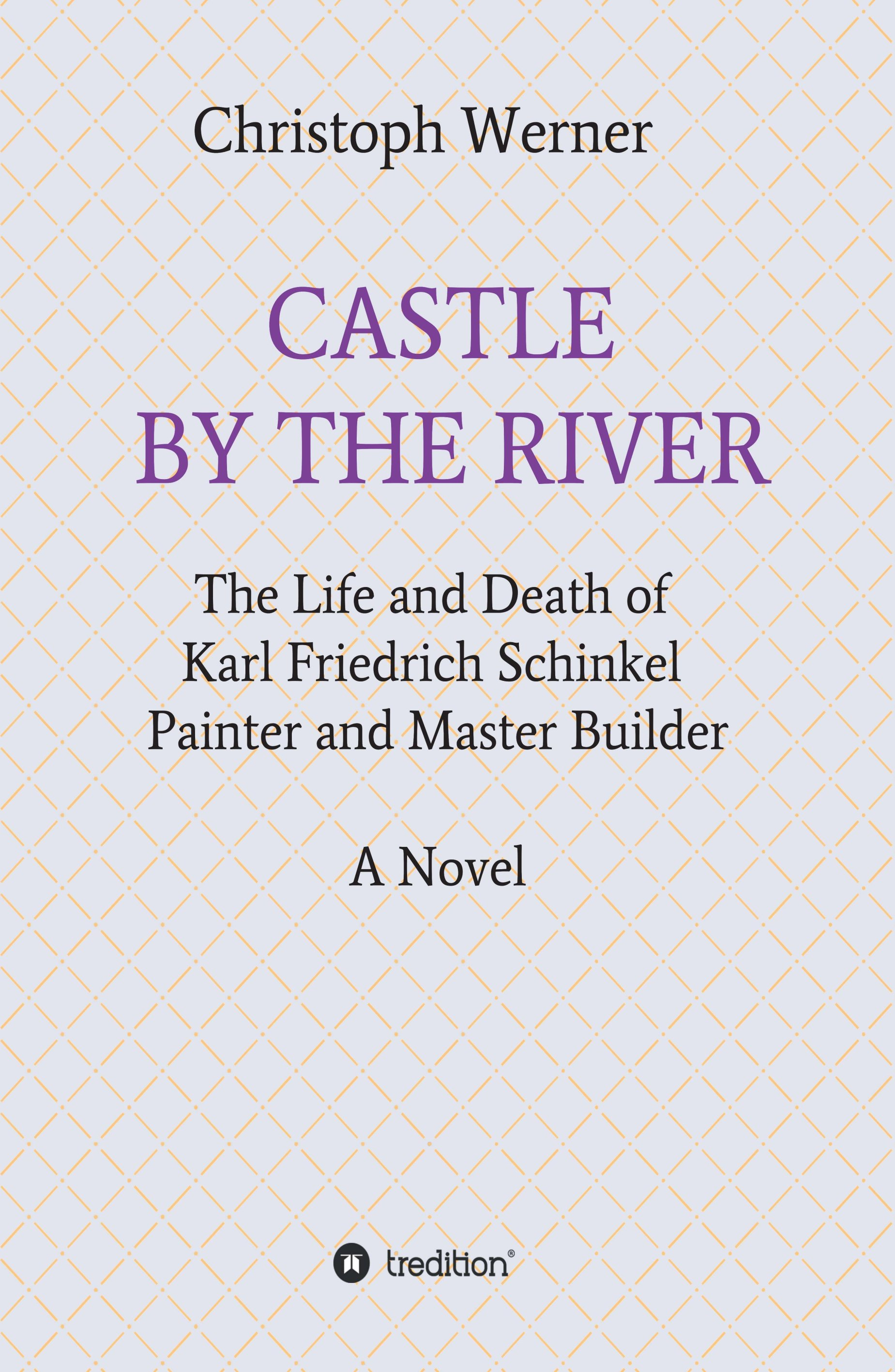 CASTLE BY THE RIVER - The Life and Death of Karl Friedrich Schinkel, Painter and Master Builder