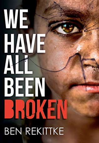 "Ben Rekittke's Book Titled ""We Have All Been Broken"" takes the readers on a unique journey that opens their eyes to the world"