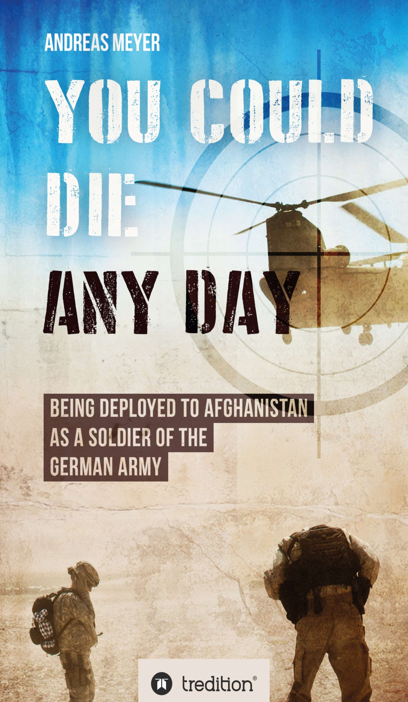 YOU COULD DIE ANY DAY - A soldier's true report about serving in a foreign country