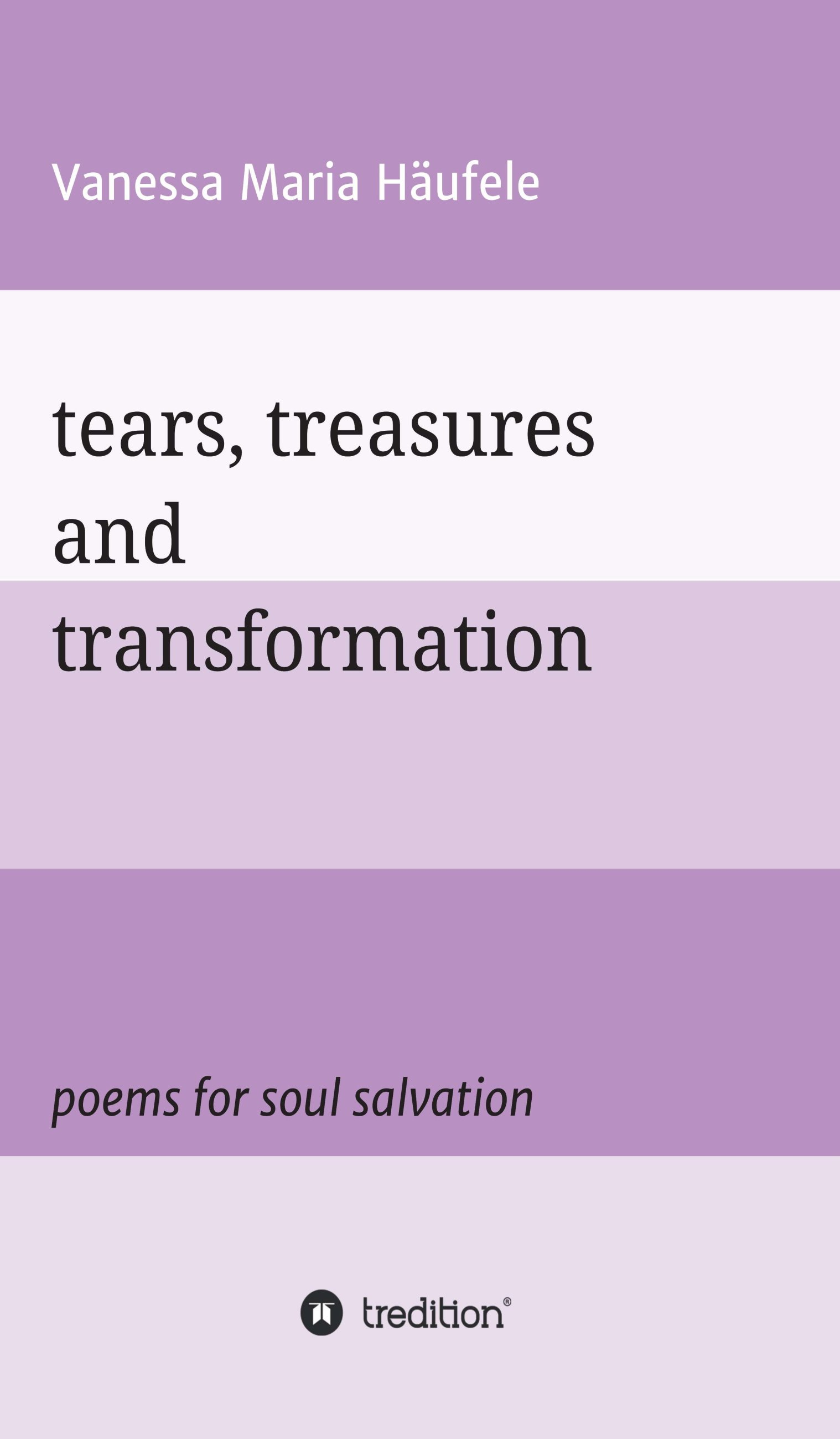 tears, treasures and transformation - Poems for soul salvation